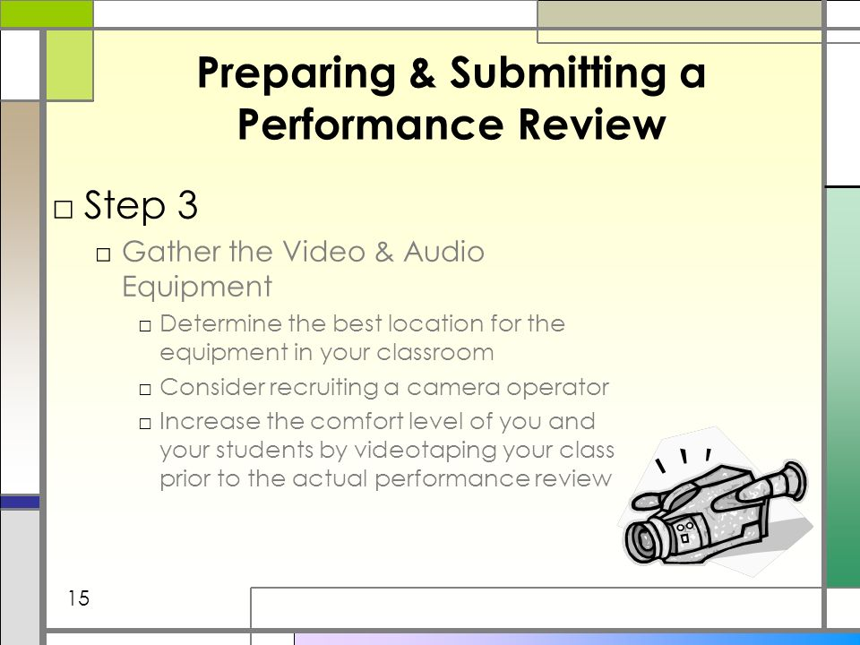 Preparing & Submitting a Performance Review Step 3 Gather the Video & Audio Equipment Determine the best location for the equipment in your classroom Consider recruiting a camera operator Increase the comfort level of you and your students by videotaping your class prior to the actual performance review 15