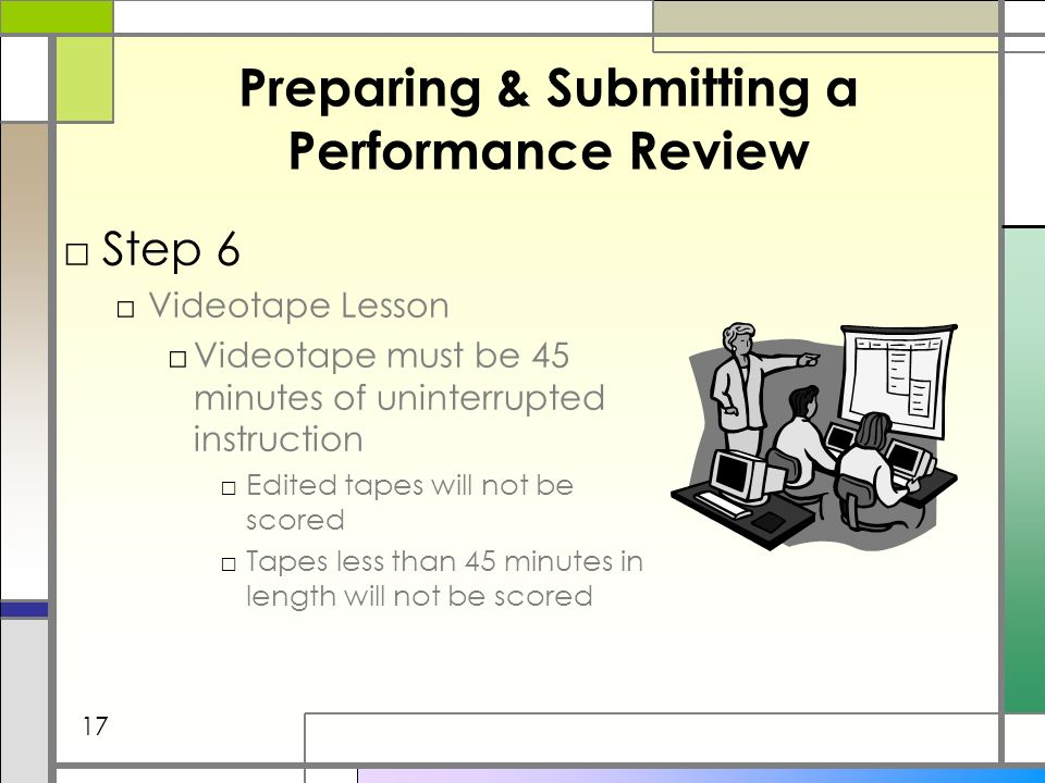 Preparing & Submitting a Performance Review Step 6 Videotape Lesson Videotape must be 45 minutes of uninterrupted instruction Edited tapes will not be scored Tapes less than 45 minutes in length will not be scored 17
