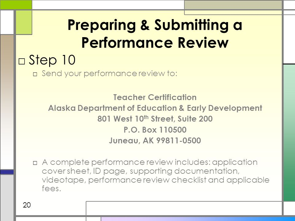Preparing & Submitting a Performance Review Step 10 Send your performance review to: Teacher Certification Alaska Department of Education & Early Development 801 West 10 th Street, Suite 200 P.O.