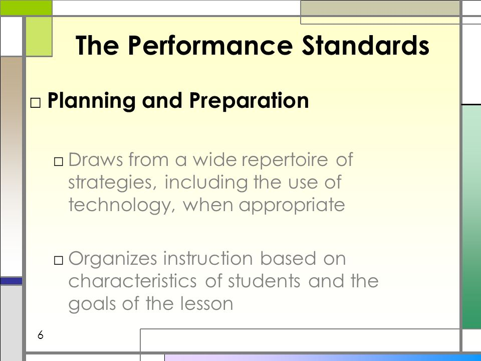 The Performance Standards Planning and Preparation Draws from a wide repertoire of strategies, including the use of technology, when appropriate Organizes instruction based on characteristics of students and the goals of the lesson 6
