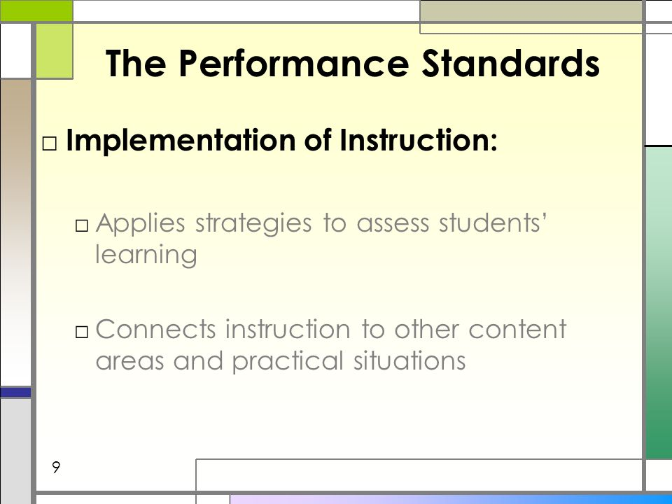The Performance Standards Implementation of Instruction: Applies strategies to assess students learning Connects instruction to other content areas and practical situations 9