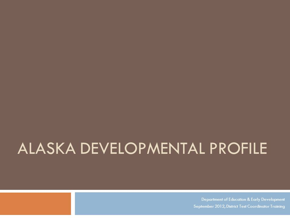ALASKA DEVELOPMENTAL PROFILE Department of Education & Early Development September 2012, District Test Coordinator Training