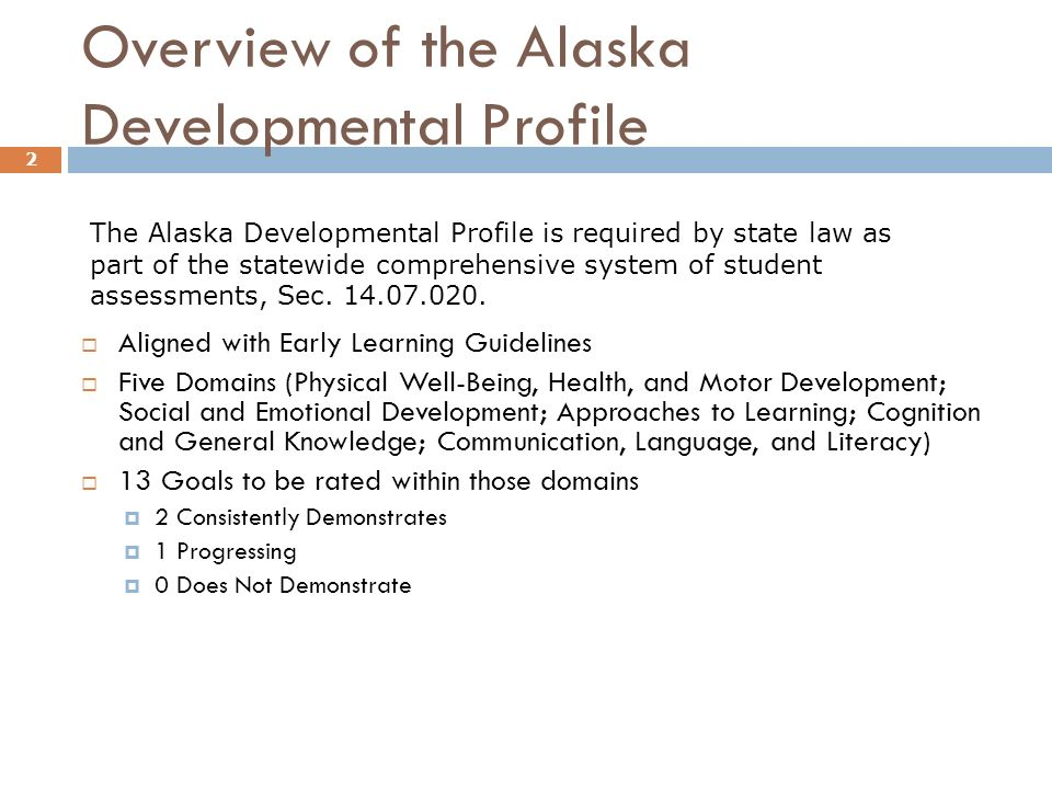 Overview of the Alaska Developmental Profile Aligned with Early Learning Guidelines Five Domains (Physical Well-Being, Health, and Motor Development; Social and Emotional Development; Approaches to Learning; Cognition and General Knowledge; Communication, Language, and Literacy) 13 Goals to be rated within those domains 2 Consistently Demonstrates 1 Progressing 0 Does Not Demonstrate 2 The Alaska Developmental Profile is required by state law as part of the statewide comprehensive system of student assessments, Sec.