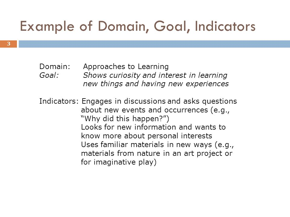 Example of Domain, Goal, Indicators 3 Domain: Approaches to Learning Goal: Shows curiosity and interest in learning new things and having new experiences Indicators: Engages in discussions and asks questions about new events and occurrences (e.g., Why did this happen ) Looks for new information and wants to know more about personal interests Uses familiar materials in new ways (e.g., materials from nature in an art project or for imaginative play)
