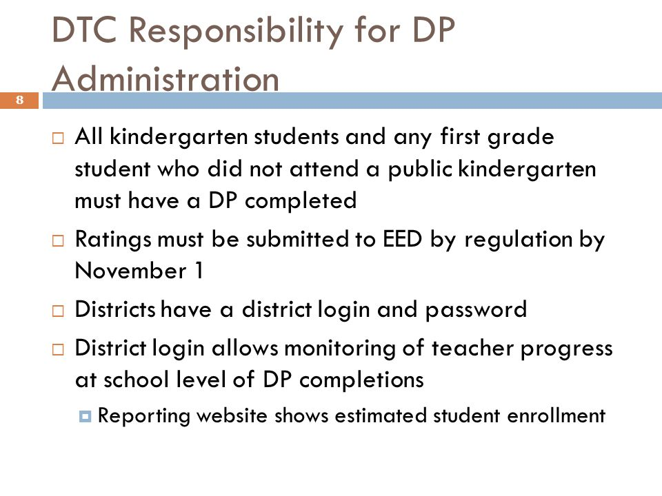 DTC Responsibility for DP Administration All kindergarten students and any first grade student who did not attend a public kindergarten must have a DP completed Ratings must be submitted to EED by regulation by November 1 Districts have a district login and password District login allows monitoring of teacher progress at school level of DP completions Reporting website shows estimated student enrollment 8
