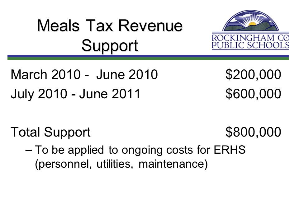 Meals Tax Revenue Support March 2010 - June 2010$200,000 July 2010 - June 2011$600,000 Total Support$800,000 –To be applied to ongoing costs for ERHS (personnel, utilities, maintenance)
