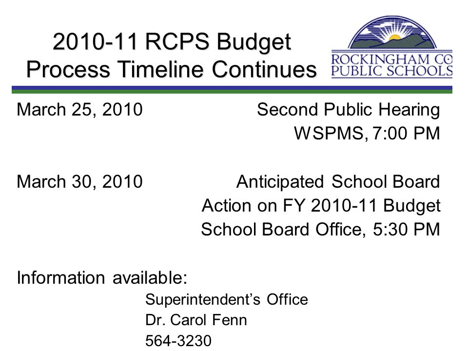 2010-11 RCPS Budget Process Timeline Continues March 25, 2010Second Public Hearing WSPMS, 7:00 PM March 30, 2010Anticipated School Board Action on FY 2010-11 Budget School Board Office, 5:30 PM Information available: Superintendents Office Dr.