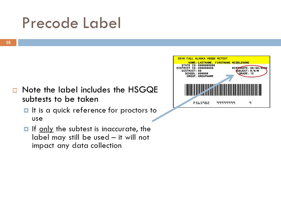 Precode Label 18 Note the label includes the HSGQE subtests to be taken It is a quick reference for proctors to use If only the subtest is inaccurate, the label may still be used – it will not impact any data collection