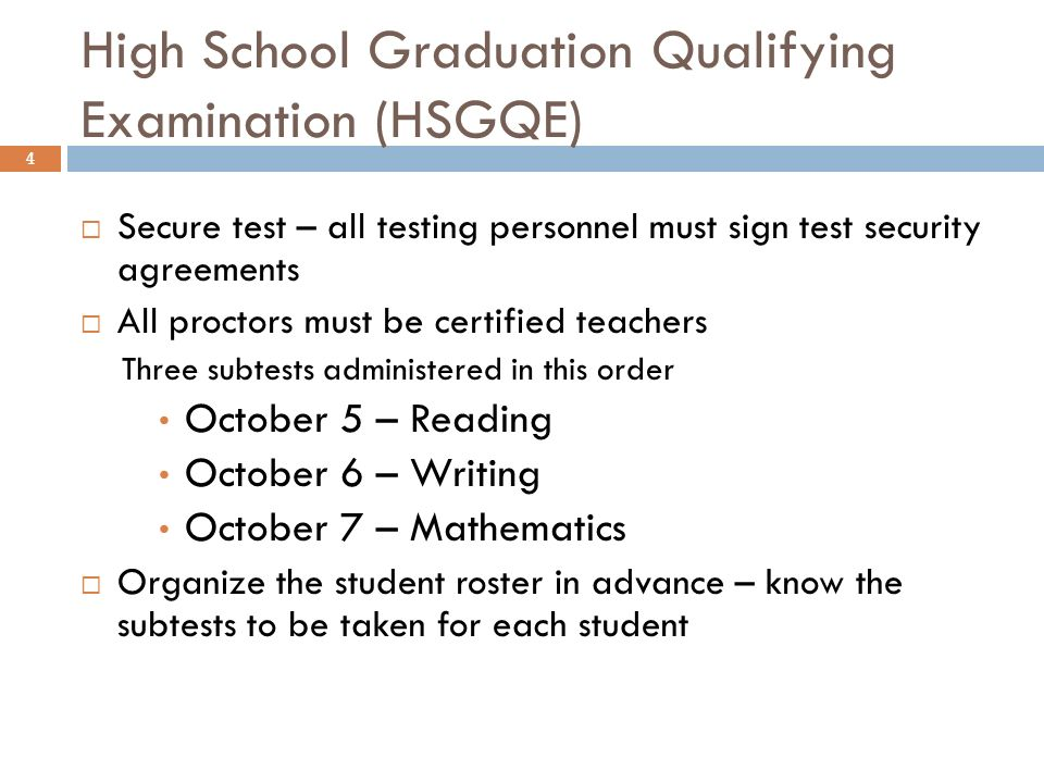High School Graduation Qualifying Examination (HSGQE) 4 Secure test – all testing personnel must sign test security agreements All proctors must be certified teachers Three subtests administered in this order October 5 – Reading October 6 – Writing October 7 – Mathematics Organize the student roster in advance – know the subtests to be taken for each student