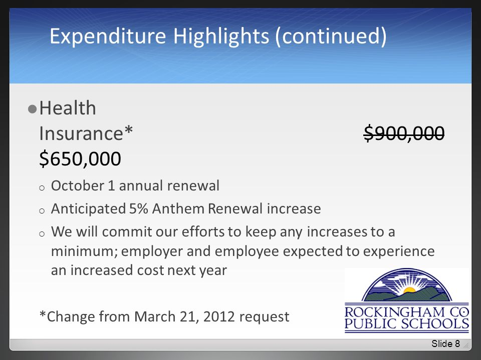 Expenditure Highlights (continued) Health Insurance*$900,000 $650,000 o October 1 annual renewal o Anticipated 5% Anthem Renewal increase o We will commit our efforts to keep any increases to a minimum; employer and employee expected to experience an increased cost next year *Change from March 21, 2012 request Slide 8
