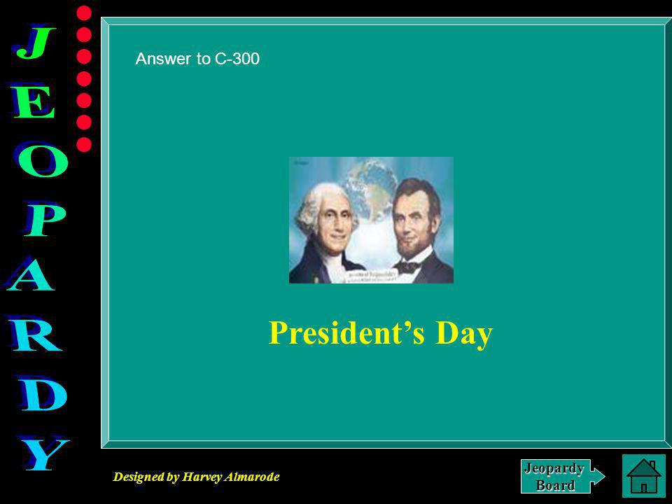 Designed by Harvey Almarode JeopardyBoard C-300 Click for Answer This holiday is celebrated In February.