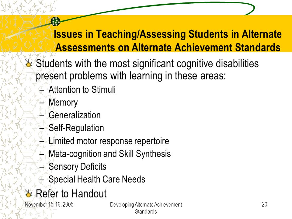 November 15-16, 2005Developing Alternate Achievement Standards 20 Issues in Teaching/Assessing Students in Alternate Assessments on Alternate Achievement Standards Students with the most significant cognitive disabilities present problems with learning in these areas: –Attention to Stimuli –Memory –Generalization –Self-Regulation –Limited motor response repertoire –Meta-cognition and Skill Synthesis –Sensory Deficits –Special Health Care Needs Refer to Handout