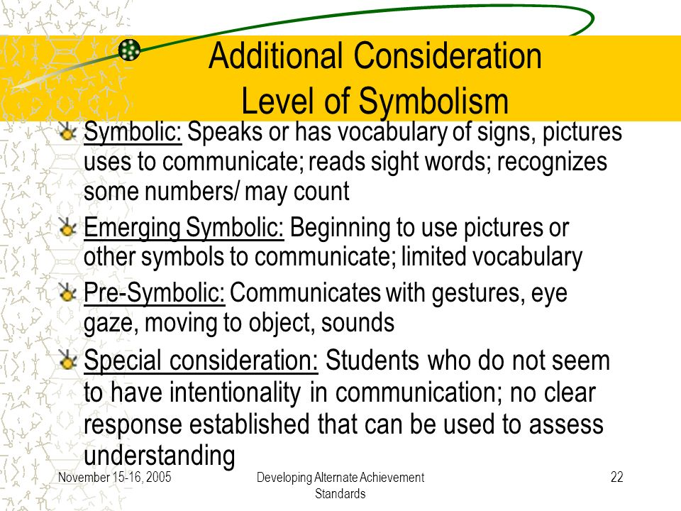 November 15-16, 2005Developing Alternate Achievement Standards 22 Additional Consideration Level of Symbolism Symbolic: Speaks or has vocabulary of signs, pictures uses to communicate; reads sight words; recognizes some numbers/ may count Emerging Symbolic: Beginning to use pictures or other symbols to communicate; limited vocabulary Pre-Symbolic: Communicates with gestures, eye gaze, moving to object, sounds Special consideration: Students who do not seem to have intentionality in communication; no clear response established that can be used to assess understanding