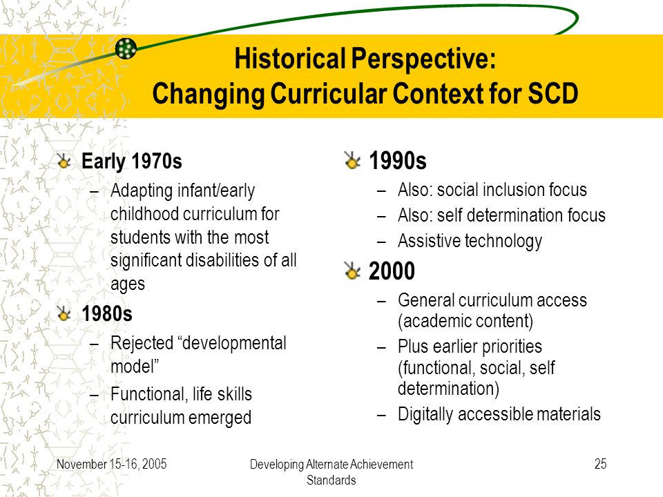November 15-16, 2005Developing Alternate Achievement Standards 25 Historical Perspective: Changing Curricular Context for SCD Early 1970s –Adapting infant/early childhood curriculum for students with the most significant disabilities of all ages 1980s –Rejected developmental model –Functional, life skills curriculum emerged 1990s –Also: social inclusion focus –Also: self determination focus –Assistive technology 2000 –General curriculum access (academic content) –Plus earlier priorities (functional, social, self determination) –Digitally accessible materials