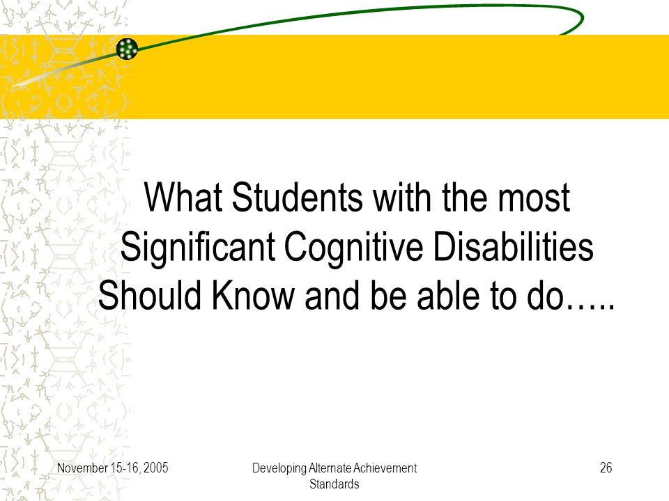 November 15-16, 2005Developing Alternate Achievement Standards 26 What Students with the most Significant Cognitive Disabilities Should Know and be able to do…..