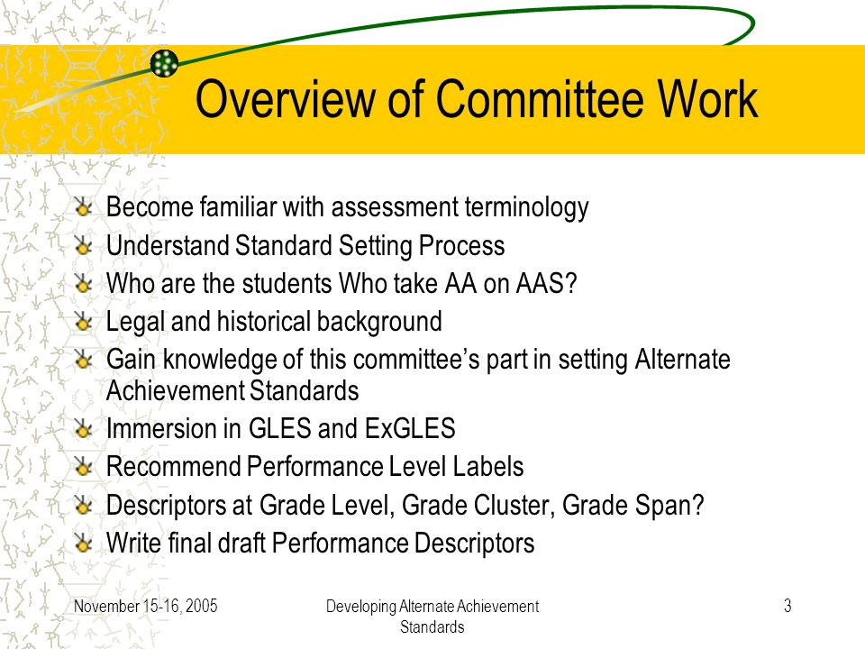 November 15-16, 2005Developing Alternate Achievement Standards 3 Overview of Committee Work Become familiar with assessment terminology Understand Standard Setting Process Who are the students Who take AA on AAS.