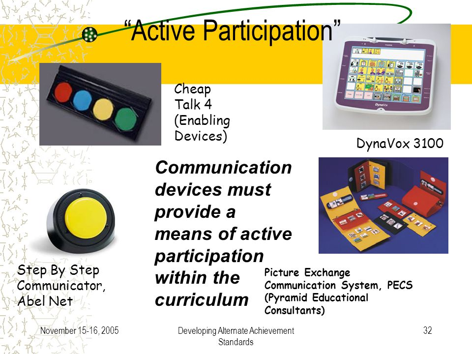 November 15-16, 2005Developing Alternate Achievement Standards 32 Cheap Talk 4 (Enabling Devices) DynaVox 3100 Step By Step Communicator, Abel Net Active Participation Picture Exchange Communication System, PECS (Pyramid Educational Consultants) Communication devices must provide a means of active participation within the curriculum