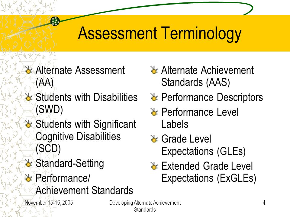 November 15-16, 2005Developing Alternate Achievement Standards 4 Assessment Terminology Alternate Assessment (AA) Students with Disabilities (SWD) Students with Significant Cognitive Disabilities (SCD) Standard-Setting Performance/ Achievement Standards Alternate Achievement Standards (AAS) Performance Descriptors Performance Level Labels Grade Level Expectations (GLEs) Extended Grade Level Expectations (ExGLEs)