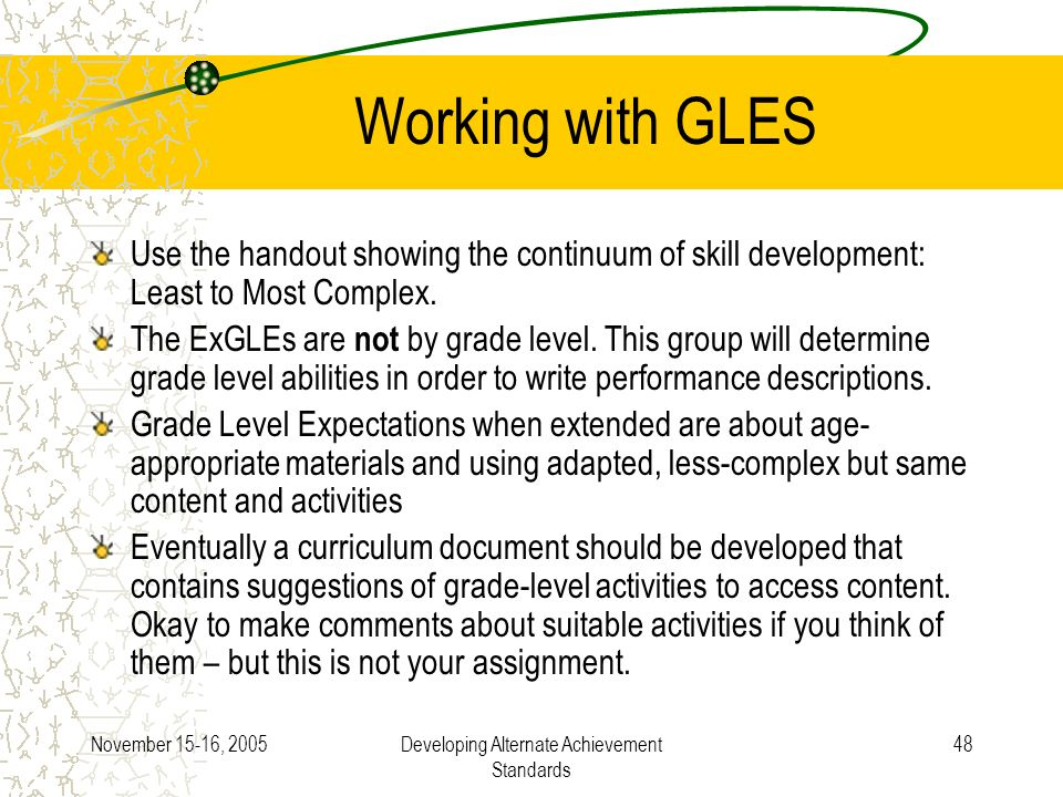 November 15-16, 2005Developing Alternate Achievement Standards 48 Working with GLES Use the handout showing the continuum of skill development: Least to Most Complex.