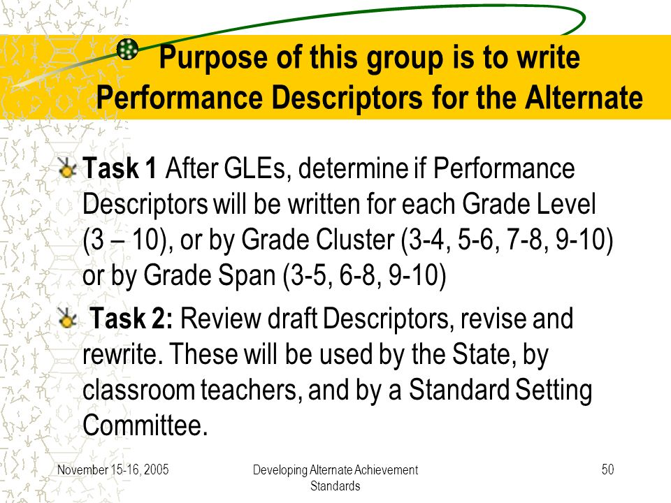 November 15-16, 2005Developing Alternate Achievement Standards 50 Purpose of this group is to write Performance Descriptors for the Alternate Task 1 After GLEs, determine if Performance Descriptors will be written for each Grade Level (3 – 10), or by Grade Cluster (3-4, 5-6, 7-8, 9-10) or by Grade Span (3-5, 6-8, 9-10) Task 2: Review draft Descriptors, revise and rewrite.