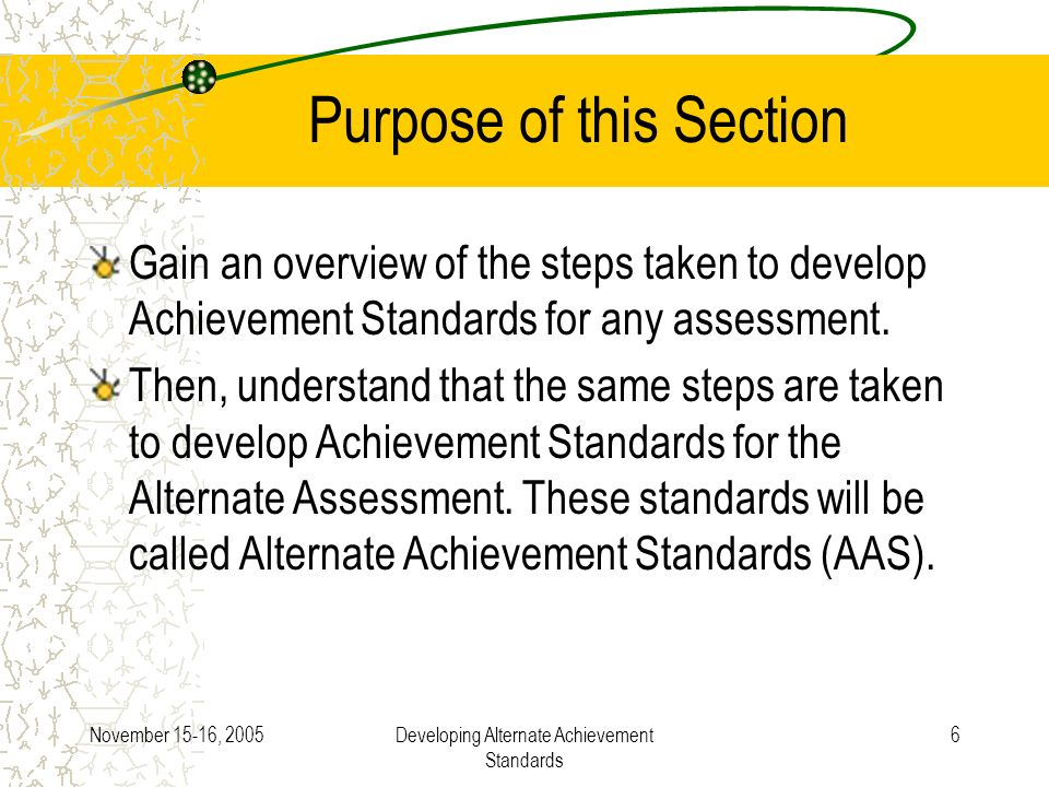 November 15-16, 2005Developing Alternate Achievement Standards 6 Purpose of this Section Gain an overview of the steps taken to develop Achievement Standards for any assessment.