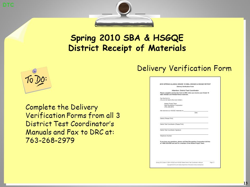 13 Spring 2010 SBA & HSGQE District Receipt of Materials Delivery Verification Form Complete the Delivery Verification Forms from all 3 District Test Coordinators Manuals and Fax to DRC at: 763-268-2979 DTC