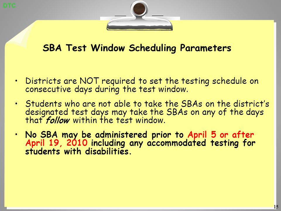 15 SBA Test Window Scheduling Parameters Districts are NOT required to set the testing schedule on consecutive days during the test window.