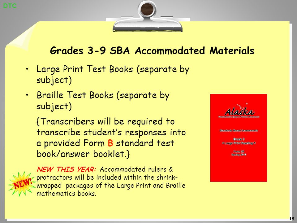 19 Grades 3-9 SBA Accommodated Materials Large Print Test Books (separate by subject) Braille Test Books (separate by subject) {Transcribers will be required to transcribe students responses into a provided Form B standard test book/answer booklet.} NEW THIS YEAR: Accommodated rulers & protractors will be included within the shrink- wrapped packages of the Large Print and Braille mathematics books.