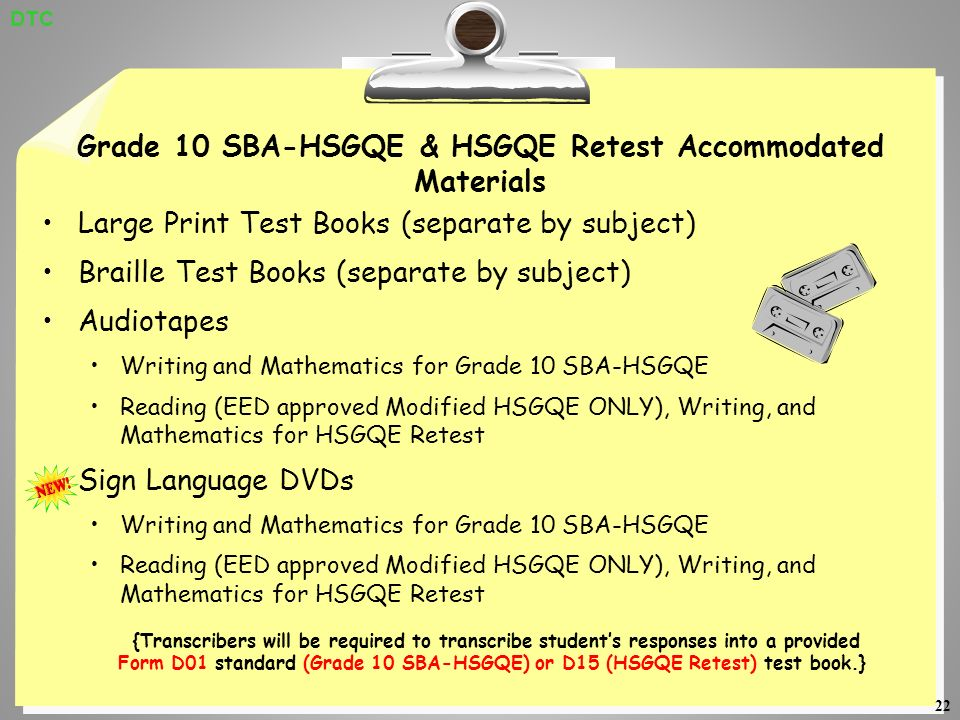 22 Grade 10 SBA-HSGQE & HSGQE Retest Accommodated Materials Large Print Test Books (separate by subject) Braille Test Books (separate by subject) Audiotapes Writing and Mathematics for Grade 10 SBA-HSGQE Reading (EED approved Modified HSGQE ONLY), Writing, and Mathematics for HSGQE Retest Sign Language DVDs Writing and Mathematics for Grade 10 SBA-HSGQE Reading (EED approved Modified HSGQE ONLY), Writing, and Mathematics for HSGQE Retest {Transcribers will be required to transcribe students responses into a provided Form D01 standard (Grade 10 SBA-HSGQE) or D15 (HSGQE Retest) test book.} DTC