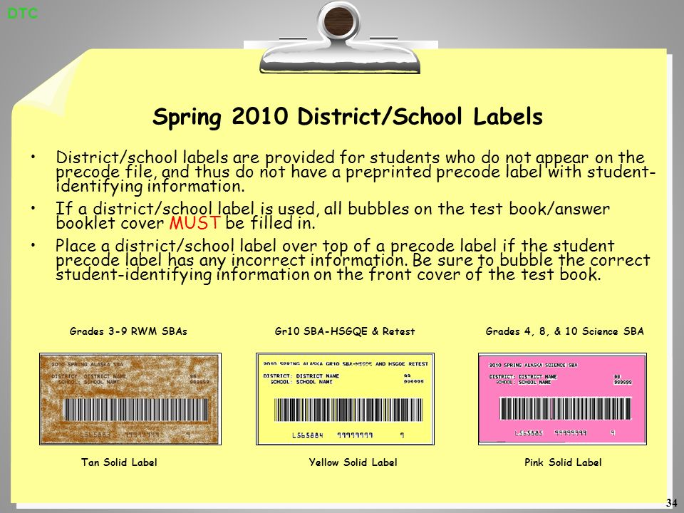 34 Spring 2010 District/School Labels District/school labels are provided for students who do not appear on the precode file, and thus do not have a preprinted precode label with student- identifying information.