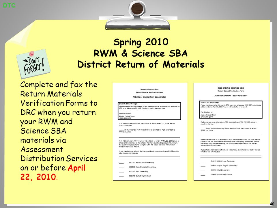 40 Spring 2010 RWM & Science SBA District Return of Materials Complete and fax the Return Materials Verification Forms to DRC when you return your RWM and Science SBA materials via Assessment Distribution Services on or before April 22, 2010.