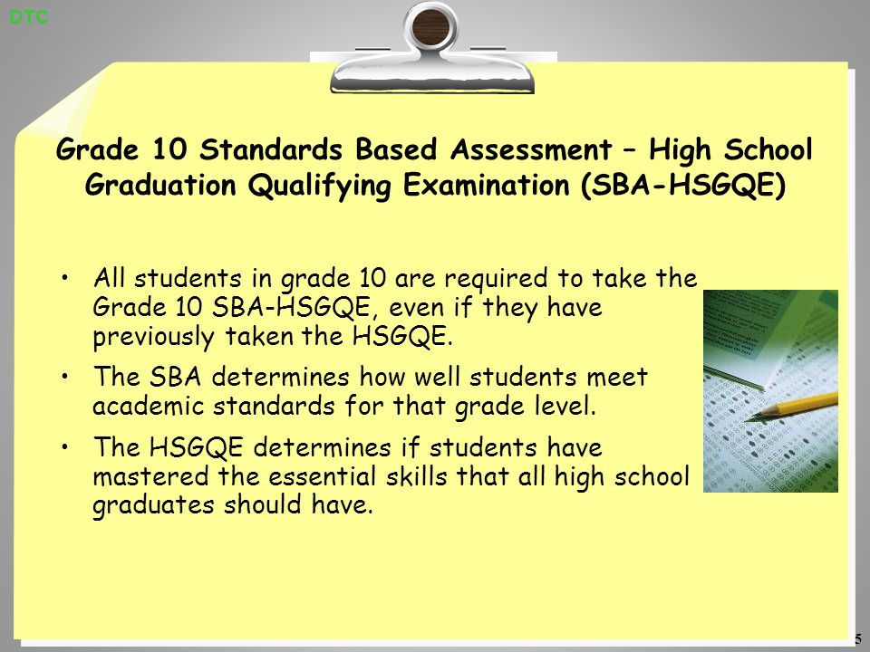 5 Grade 10 Standards Based Assessment – High School Graduation Qualifying Examination (SBA-HSGQE) All students in grade 10 are required to take the Grade 10 SBA-HSGQE, even if they have previously taken the HSGQE.