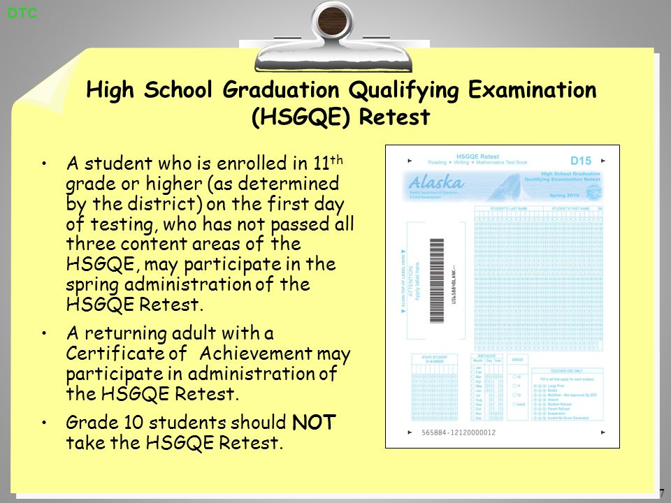 7 High School Graduation Qualifying Examination (HSGQE) Retest A student who is enrolled in 11 th grade or higher (as determined by the district) on the first day of testing, who has not passed all three content areas of the HSGQE, may participate in the spring administration of the HSGQE Retest.