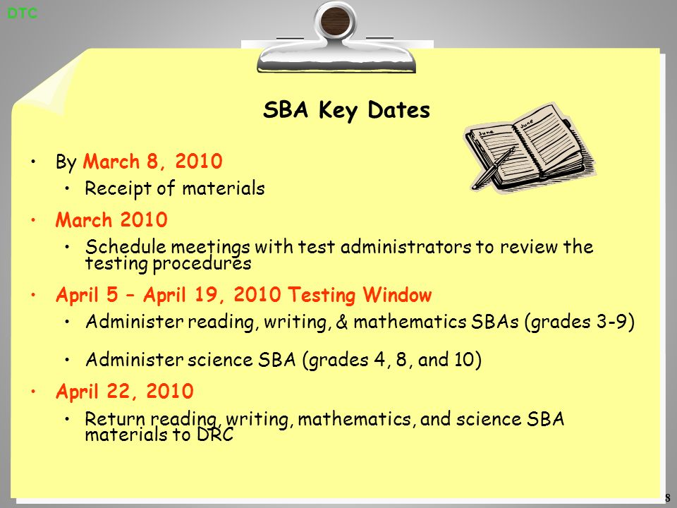 8 SBA Key Dates By March 8, 2010 Receipt of materials March 2010 Schedule meetings with test administrators to review the testing procedures April 5 – April 19, 2010 Testing Window Administer reading, writing, & mathematics SBAs (grades 3-9) Administer science SBA (grades 4, 8, and 10) April 22, 2010 Return reading, writing, mathematics, and science SBA materials to DRC DTC
