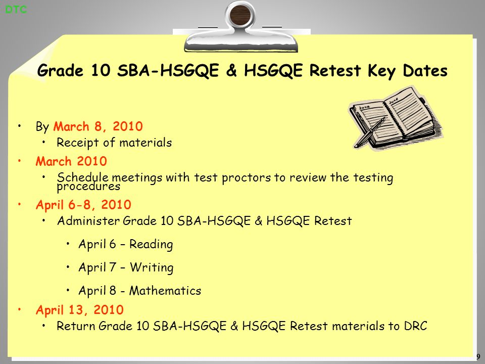 9 Grade 10 SBA-HSGQE & HSGQE Retest Key Dates By March 8, 2010 Receipt of materials March 2010 Schedule meetings with test proctors to review the testing procedures April 6-8, 2010 Administer Grade 10 SBA-HSGQE & HSGQE Retest April 6 – Reading April 7 – Writing April 8 - Mathematics April 13, 2010 Return Grade 10 SBA-HSGQE & HSGQE Retest materials to DRC DTC