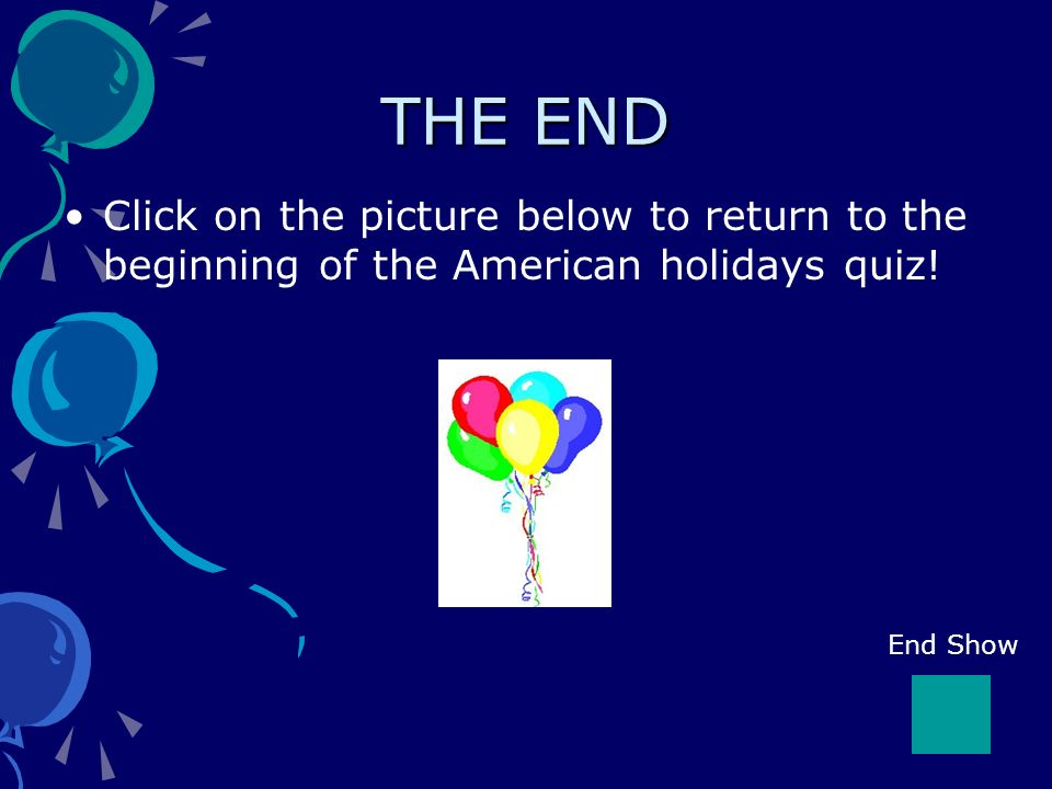 THE END Click on the picture below to return to the beginning of the American holidays quiz.