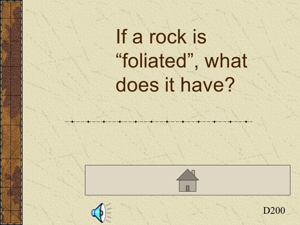 Click here to return to the Board D200 If a rock is foliated, what does it have