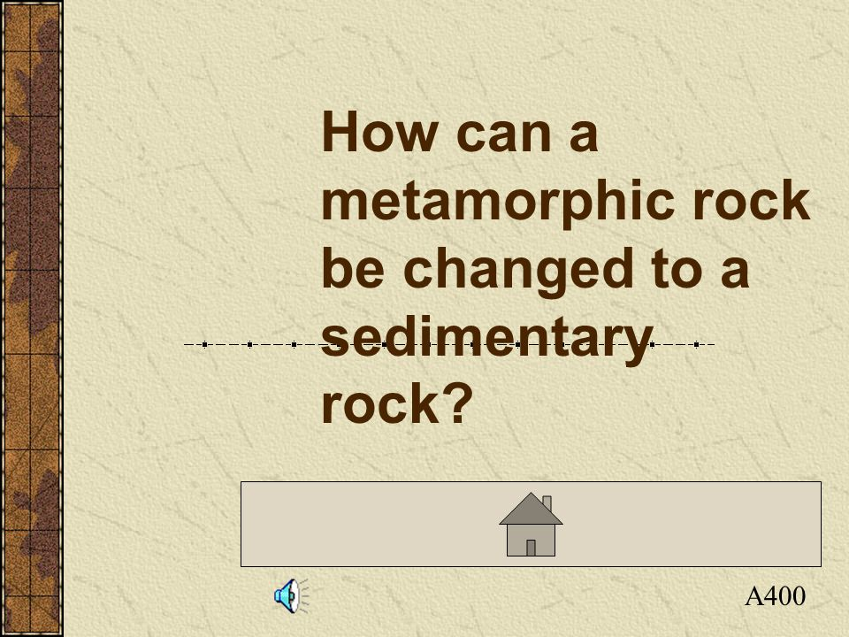 Click here to return to the Board A400 How can a metamorphic rock be changed to a sedimentary rock