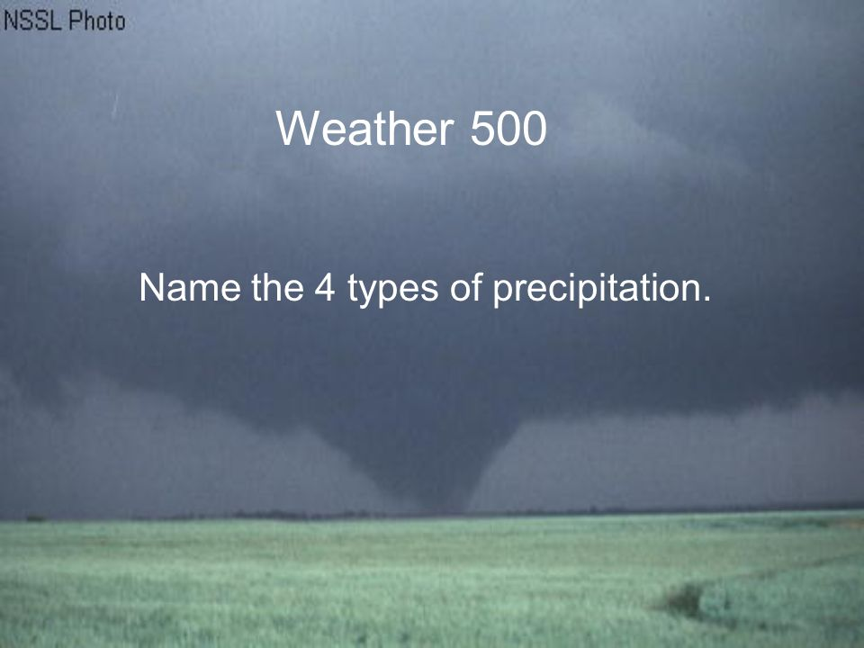 Weather 500 Name the 4 types of precipitation.