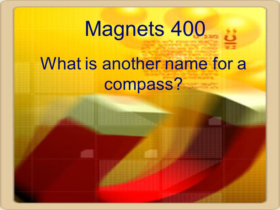 Magnets 400 What is another name for a compass