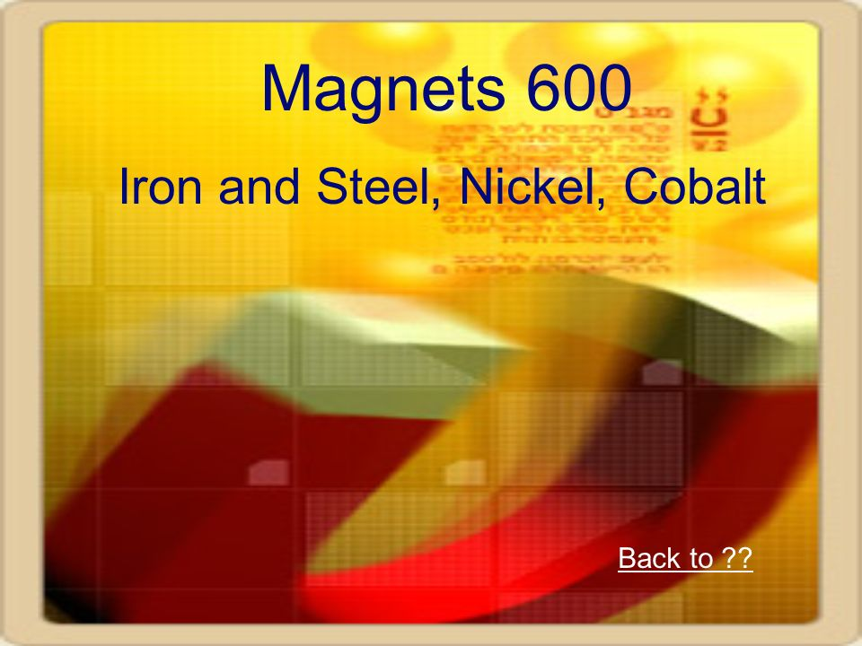 Magnets 600 Iron and Steel, Nickel, Cobalt Back to