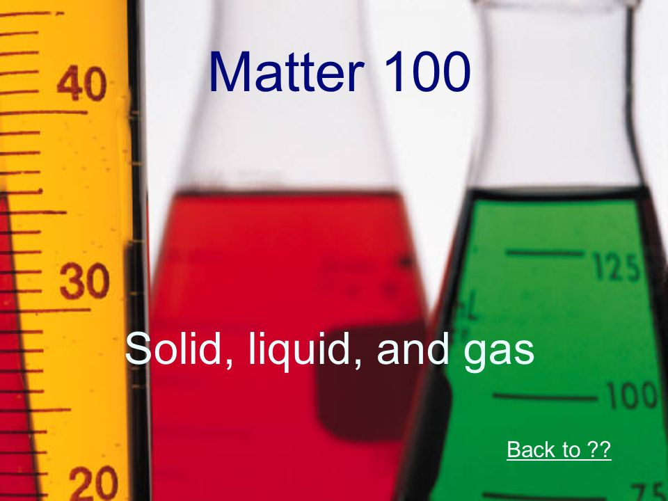 Matter 100 Solid, liquid, and gas Back to