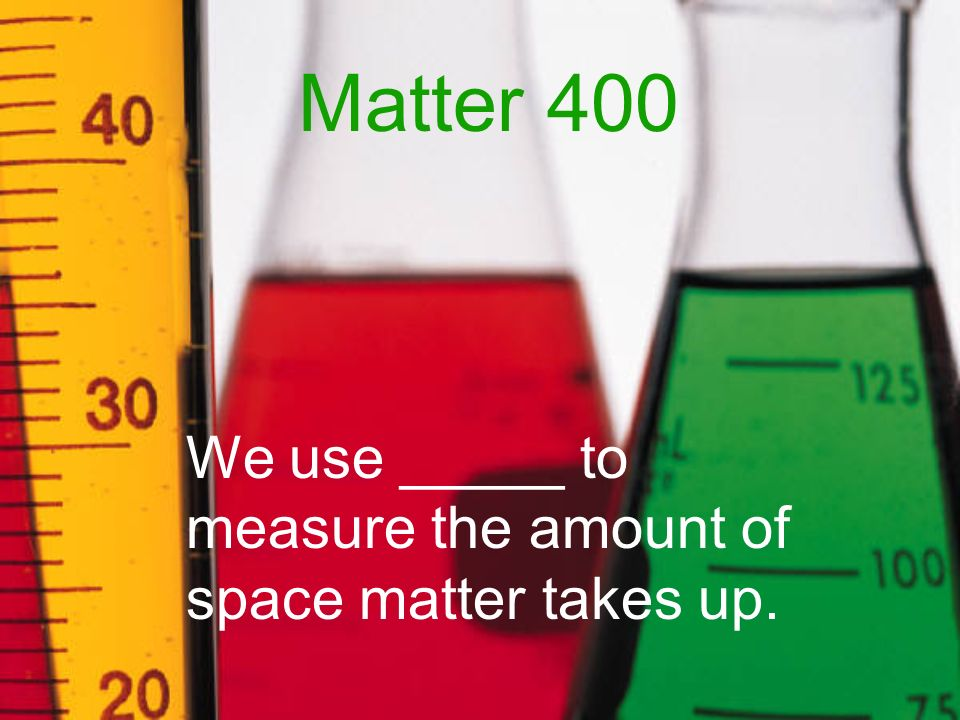 Matter 400 We use _____ to measure the amount of space matter takes up.
