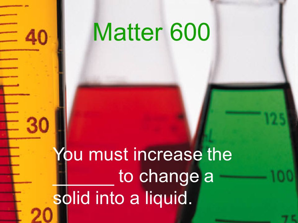 Matter 600 You must increase the ______ to change a solid into a liquid.