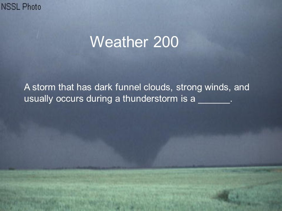Weather 200 A storm that has dark funnel clouds, strong winds, and usually occurs during a thunderstorm is a ______.