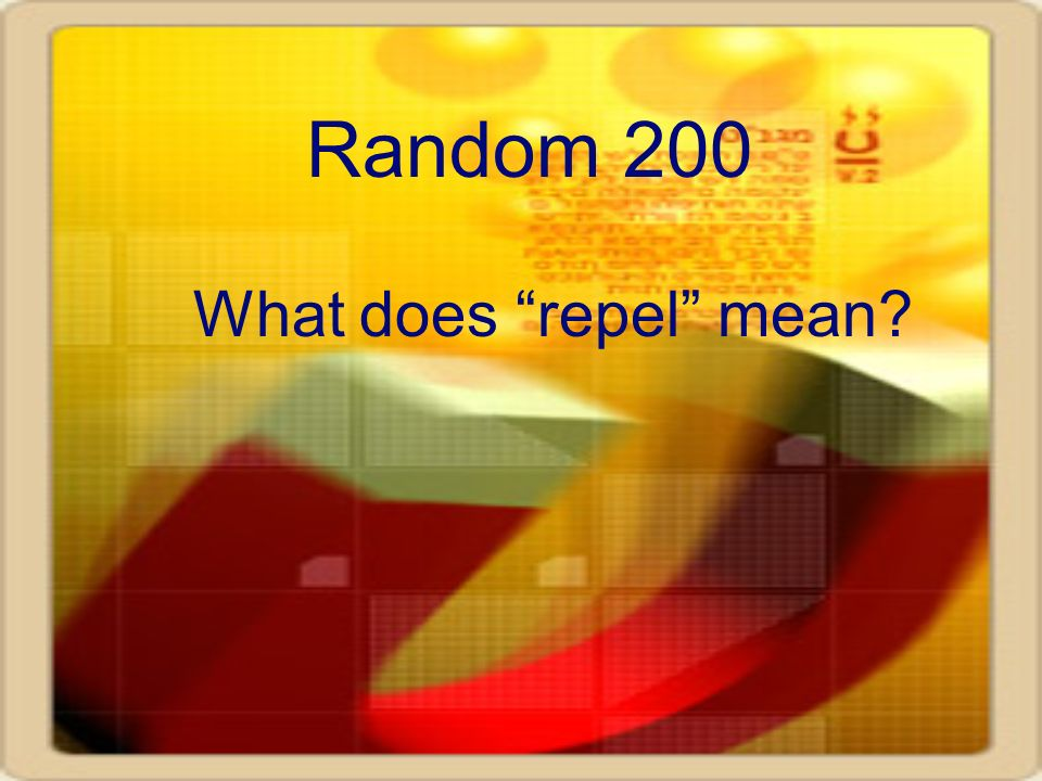 Random 200 What does repel mean