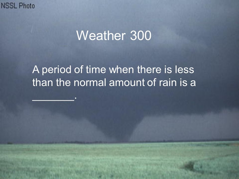 Weather 300 A period of time when there is less than the normal amount of rain is a _______.