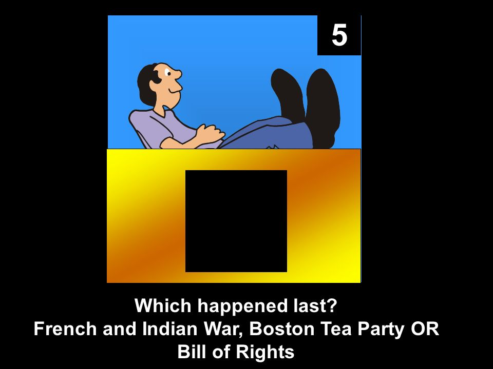 5 Which happened last French and Indian War, Boston Tea Party OR Bill of Rights