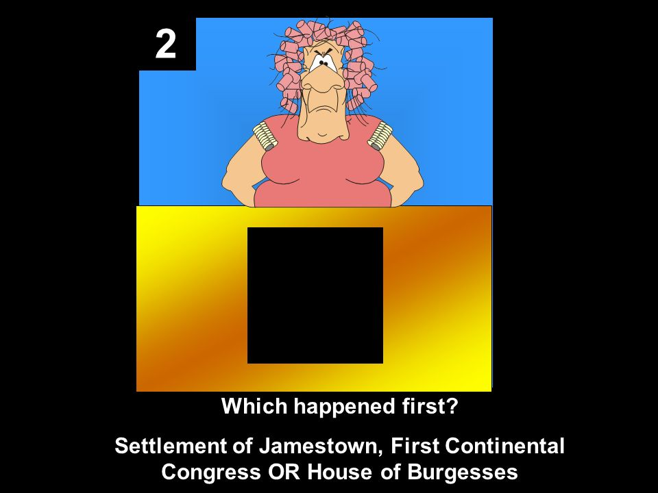2 Which happened first Settlement of Jamestown, First Continental Congress OR House of Burgesses