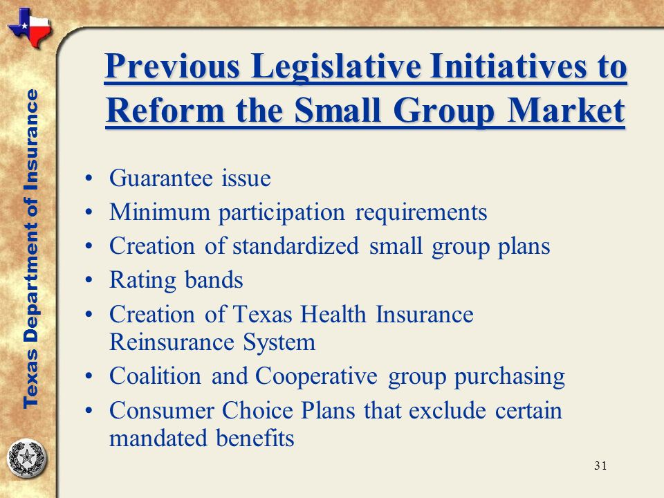 31 Previous Legislative Initiatives to Reform the Small Group Market Guarantee issue Minimum participation requirements Creation of standardized small group plans Rating bands Creation of Texas Health Insurance Reinsurance System Coalition and Cooperative group purchasing Consumer Choice Plans that exclude certain mandated benefits Texas Department of Insurance